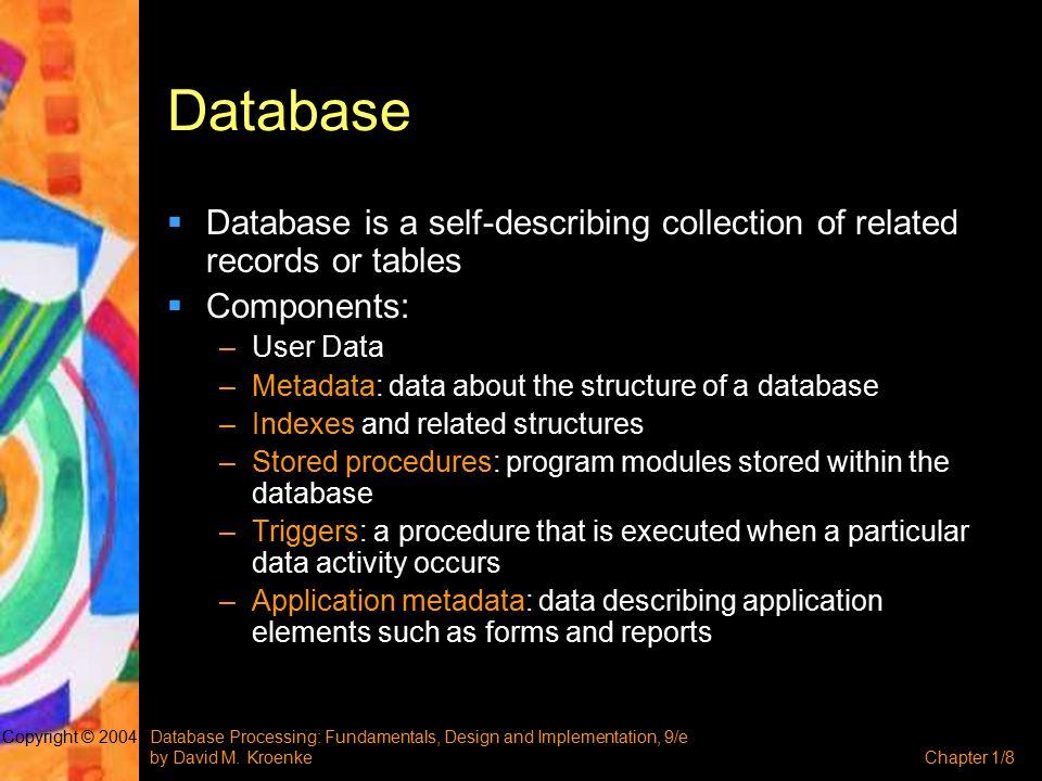 Database Processing: Fundamentals, Design and Implementation, 9/e by David M. KroenkeChapter 1/8 Copyright © 2004 Database  Database is a self-descri