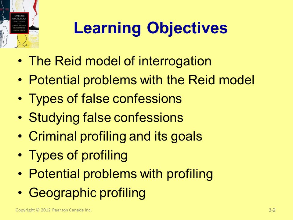Copyright © 2012 Pearson Canada Inc.2 Learning Objectives The Reid model of interrogation Potential problems with the Reid model Types of false confessions Studying false confessions Criminal profiling and its goals Types of profiling Potential problems with profiling Geographic profiling 3-2