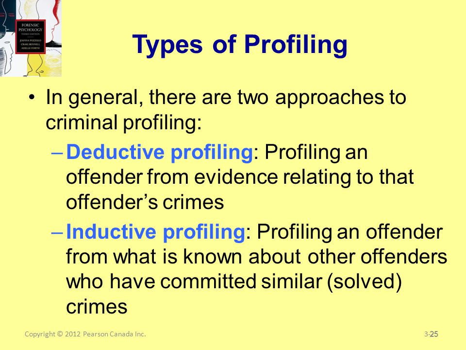 Copyright © 2012 Pearson Canada Inc.25 Types of Profiling In general, there are two approaches to criminal profiling: –Deductive profiling: Profiling an offender from evidence relating to that offender's crimes –Inductive profiling: Profiling an offender from what is known about other offenders who have committed similar (solved) crimes 3-25