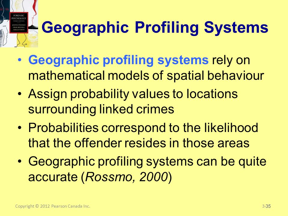 Copyright © 2012 Pearson Canada Inc.35 Geographic Profiling Systems Geographic profiling systems rely on mathematical models of spatial behaviour Assign probability values to locations surrounding linked crimes Probabilities correspond to the likelihood that the offender resides in those areas Geographic profiling systems can be quite accurate (Rossmo, 2000) 3-35