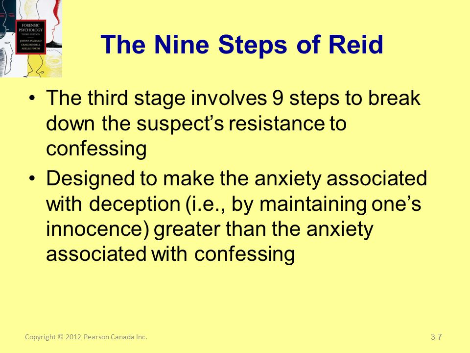 Copyright © 2012 Pearson Canada Inc.7 The Nine Steps of Reid The third stage involves 9 steps to break down the suspect's resistance to confessing Designed to make the anxiety associated with deception (i.e., by maintaining one's innocence) greater than the anxiety associated with confessing 3-7