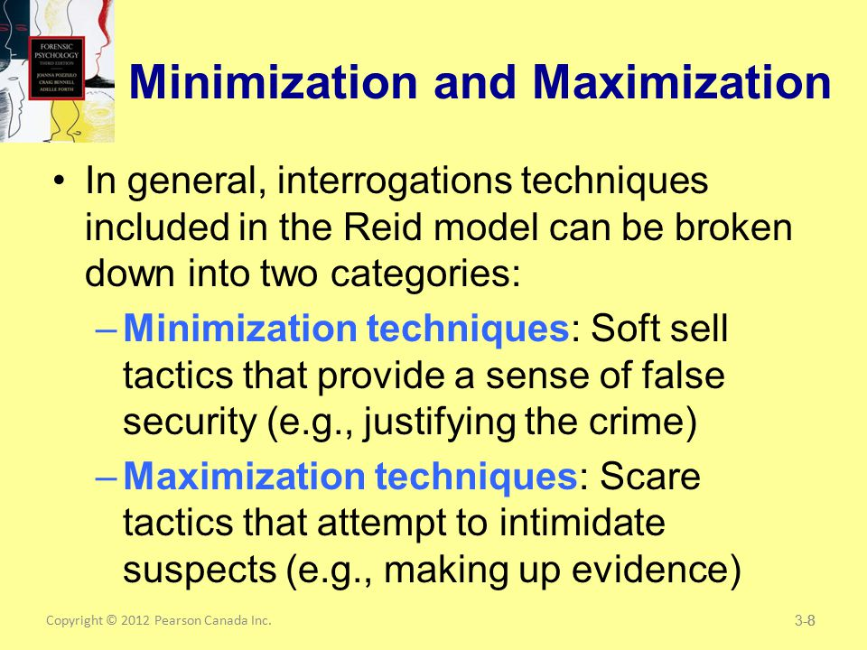 Copyright © 2012 Pearson Canada Inc.8 Minimization and Maximization In general, interrogations techniques included in the Reid model can be broken down into two categories: –Minimization techniques: Soft sell tactics that provide a sense of false security (e.g., justifying the crime) –Maximization techniques: Scare tactics that attempt to intimidate suspects (e.g., making up evidence) 3-8
