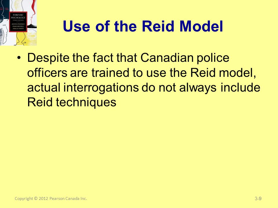 Copyright © 2012 Pearson Canada Inc.9 Use of the Reid Model Despite the fact that Canadian police officers are trained to use the Reid model, actual interrogations do not always include Reid techniques 3-9
