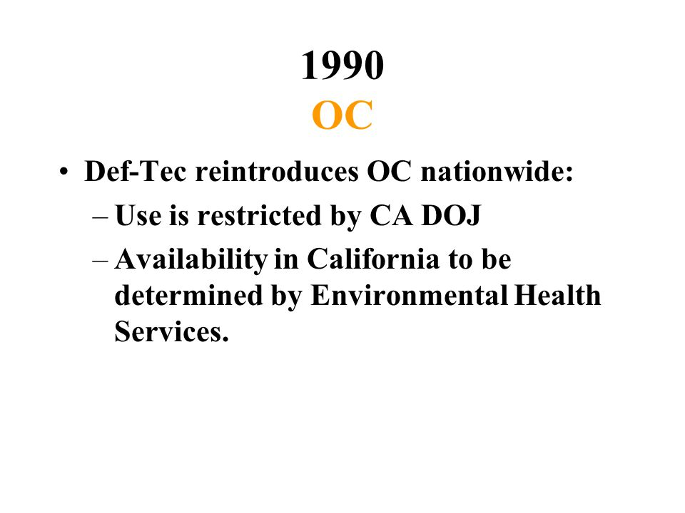 1990 OC Def-Tec reintroduces OC nationwide: –Use is restricted by CA DOJ –Availability in California to be determined by Environmental Health Services.