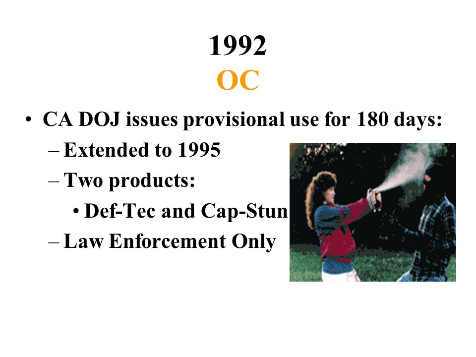 1992 OC CA DOJ issues provisional use for 180 days: –Extended to 1995 –Two products: Def-Tec and Cap-Stun –Law Enforcement Only