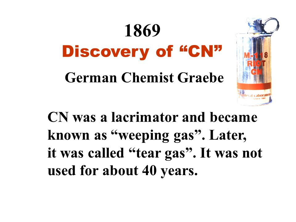 1869 Discovery of CN German Chemist Graebe CN was a lacrimator and became known as weeping gas .