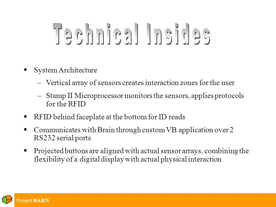 Project BARN  System Architecture –Vertical array of sensors creates interaction zones for the user –Stamp II Microprocessor monitors the sensors, applies protocols for the RFID  RFID behind faceplate at the bottom for ID reads  Communicates with Brain through custom VB application over 2 RS232 serial ports  Projected buttons are aligned with actual sensor arrays, combining the flexibility of a digital display with actual physical interaction