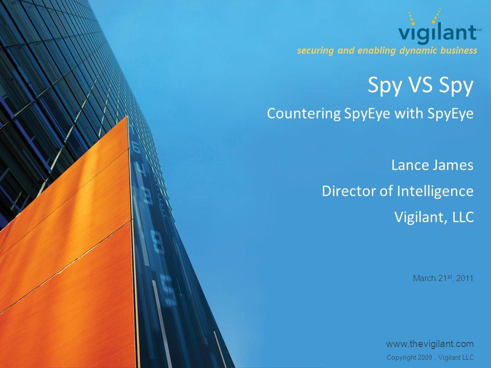 www.thevigilant.com Copyright 2009, Vigilant LLC Spy VS Spy Countering SpyEye with SpyEye Lance James Director of Intelligence Vigilant, LLC March 21 st, 2011 securing and enabling dynamic business