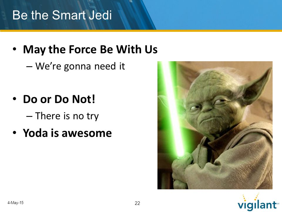 4-May-15 22 Be the Smart Jedi May the Force Be With Us – We're gonna need it Do or Do Not.