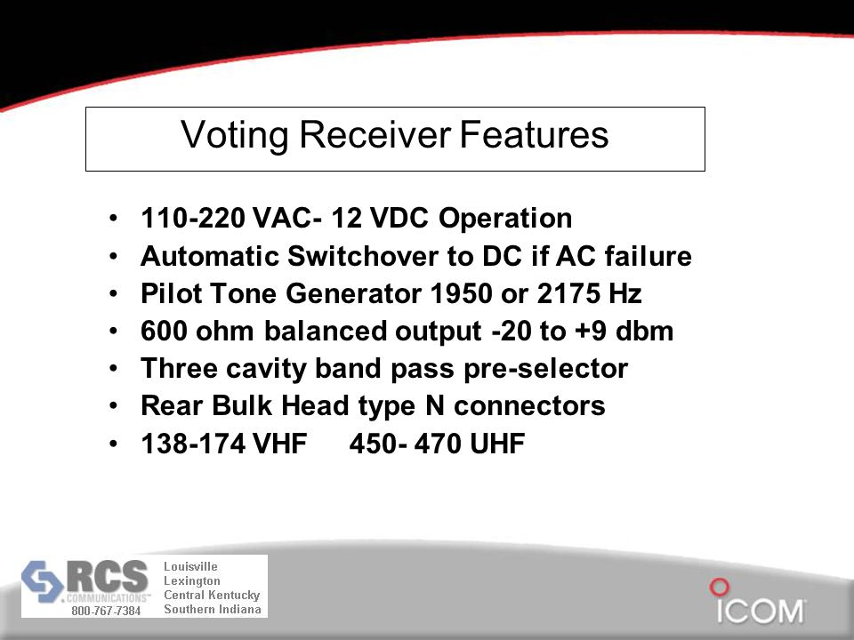Voting Receiver Features 110-220 VAC- 12 VDC Operation Automatic Switchover to DC if AC failure Pilot Tone Generator 1950 or 2175 Hz 600 ohm balanced output -20 to +9 dbm Three cavity band pass pre-selector Rear Bulk Head type N connectors 138-174 VHF 450- 470 UHF
