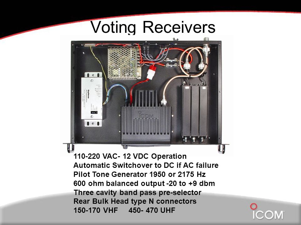 Voting Receivers 110-220 VAC- 12 VDC Operation Automatic Switchover to DC if AC failure Pilot Tone Generator 1950 or 2175 Hz 600 ohm balanced output -20 to +9 dbm Three cavity band pass pre-selector Rear Bulk Head type N connectors 150-170 VHF 450- 470 UHF