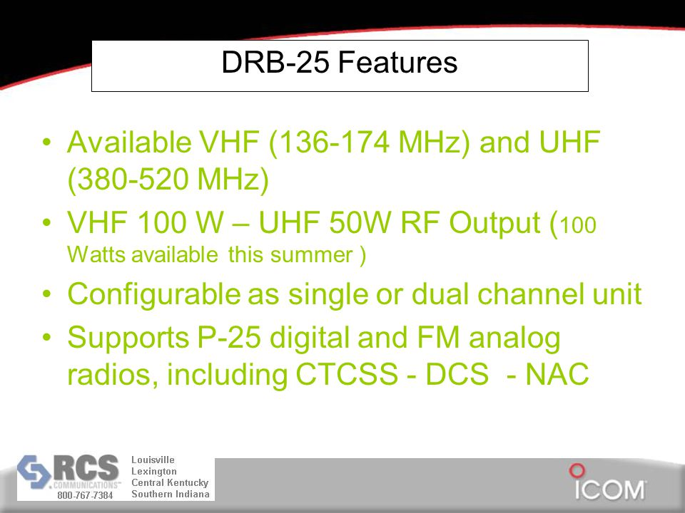 DRB-25 Features Available VHF (136-174 MHz) and UHF (380-520 MHz) VHF 100 W – UHF 50W RF Output ( 100 Watts available this summer ) Configurable as single or dual channel unit Supports P-25 digital and FM analog radios, including CTCSS - DCS - NAC