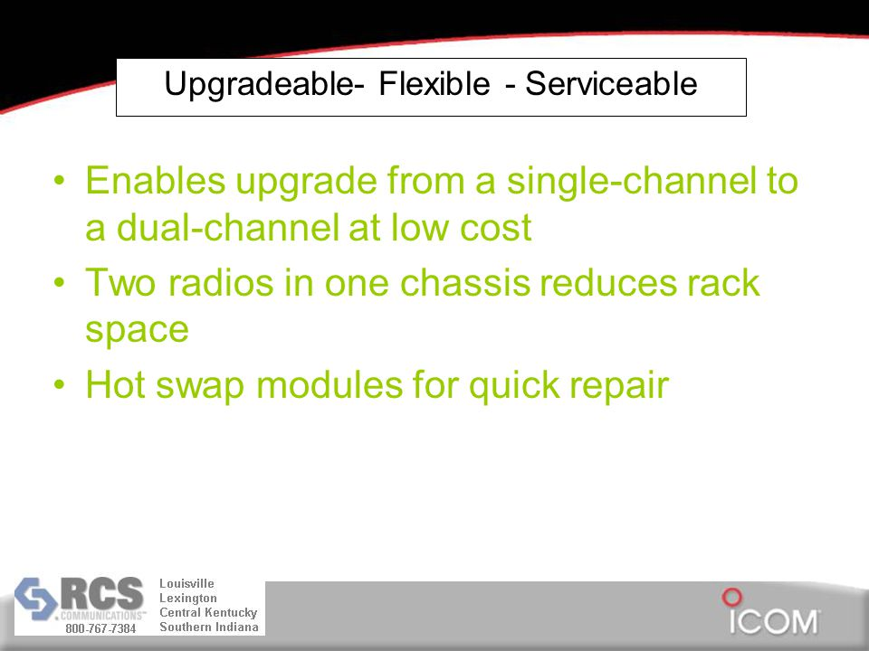 Upgradeable- Flexible - Serviceable Enables upgrade from a single-channel to a dual-channel at low cost Two radios in one chassis reduces rack space Hot swap modules for quick repair