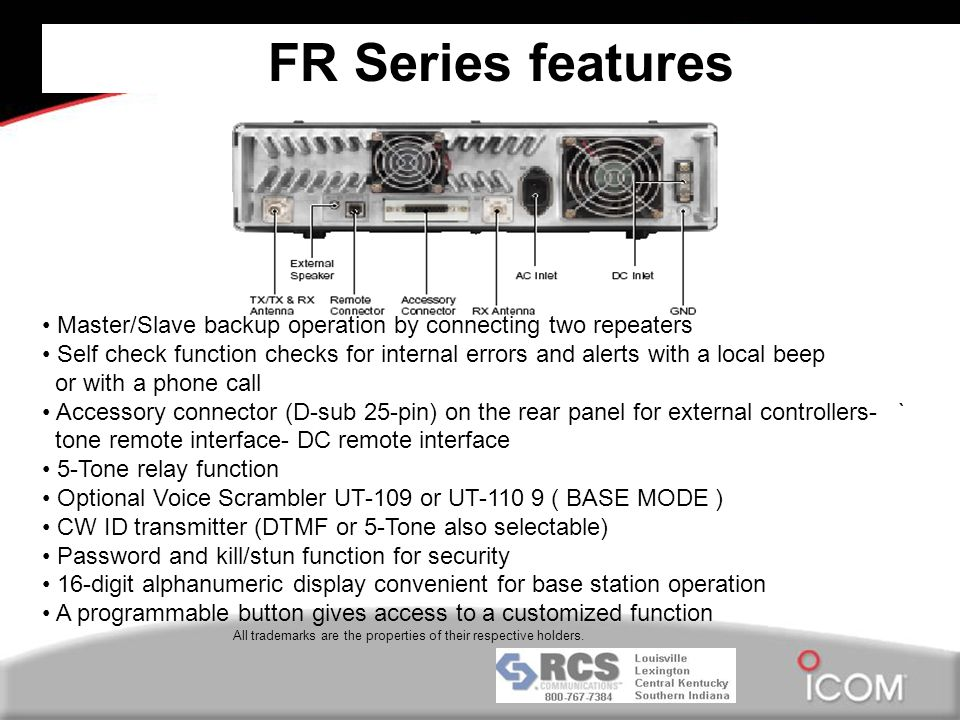 FR Series features Master/Slave backup operation by connecting two repeaters Self check function checks for internal errors and alerts with a local beep or with a phone call Accessory connector (D-sub 25-pin) on the rear panel for external controllers- ` tone remote interface- DC remote interface 5-Tone relay function Optional Voice Scrambler UT-109 or UT-110 9 ( BASE MODE ) CW ID transmitter (DTMF or 5-Tone also selectable) Password and kill/stun function for security 16-digit alphanumeric display convenient for base station operation A programmable button gives access to a customized function All trademarks are the properties of their respective holders.