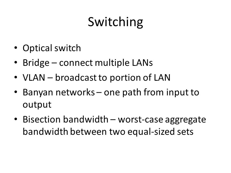 Switching Optical switch Bridge – connect multiple LANs VLAN – broadcast to portion of LAN Banyan networks – one path from input to output Bisection bandwidth – worst-case aggregate bandwidth between two equal-sized sets