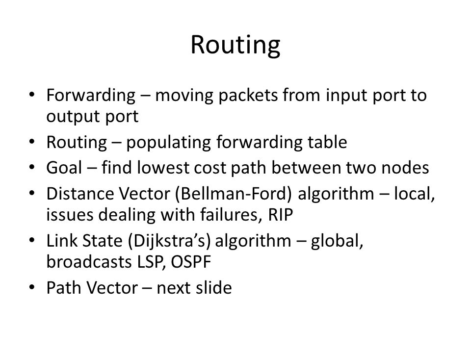 Routing Forwarding – moving packets from input port to output port Routing – populating forwarding table Goal – find lowest cost path between two node