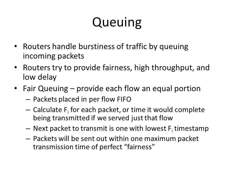 Queuing Routers handle burstiness of traffic by queuing incoming packets Routers try to provide fairness, high throughput, and low delay Fair Queuing