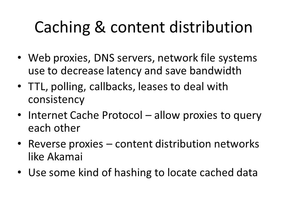 Caching & content distribution Web proxies, DNS servers, network file systems use to decrease latency and save bandwidth TTL, polling, callbacks, leases to deal with consistency Internet Cache Protocol – allow proxies to query each other Reverse proxies – content distribution networks like Akamai Use some kind of hashing to locate cached data