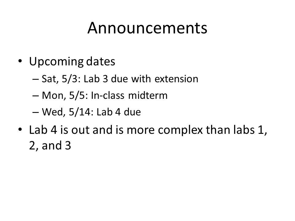 Announcements Upcoming dates – Sat, 5/3: Lab 3 due with extension – Mon, 5/5: In-class midterm – Wed, 5/14: Lab 4 due Lab 4 is out and is more complex than labs 1, 2, and 3