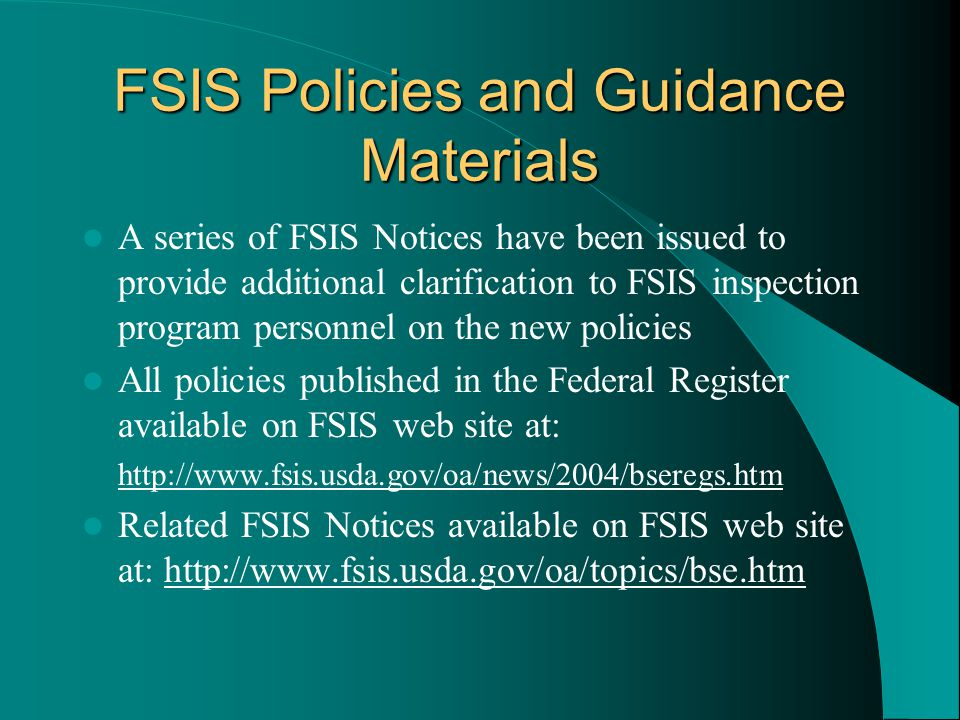 FSIS Policies and Guidance Materials A series of FSIS Notices have been issued to provide additional clarification to FSIS inspection program personnel on the new policies All policies published in the Federal Register available on FSIS web site at: http://www.fsis.usda.gov/oa/news/2004/bseregs.htm Related FSIS Notices available on FSIS web site at: http://www.fsis.usda.gov/oa/topics/bse.htm