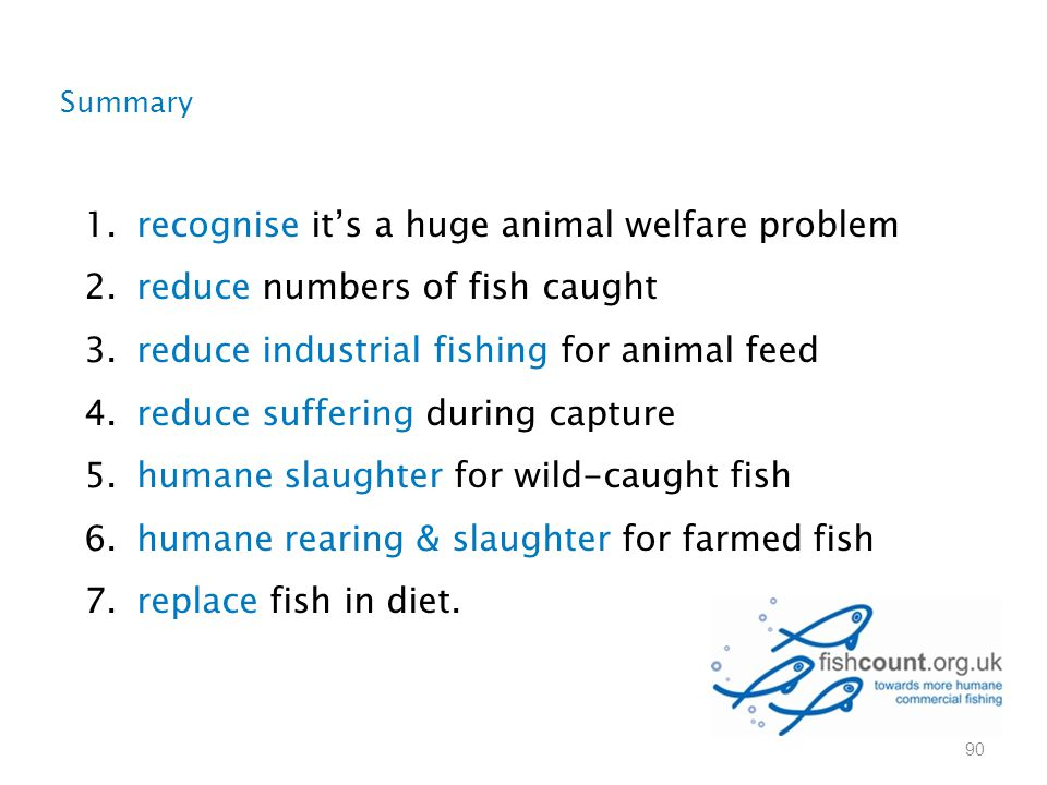 1.recognise it's a huge animal welfare problem 2.reduce numbers of fish caught 3.reduce industrial fishing for animal feed 4.reduce suffering during c