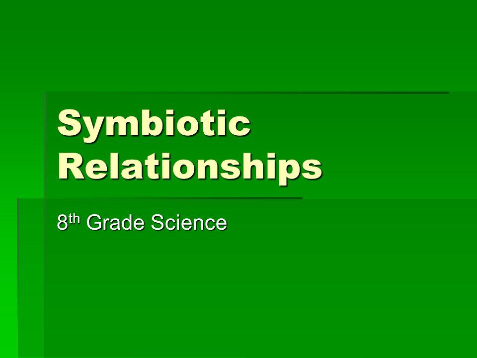 Symbiotic Relationships 8 th Grade Science