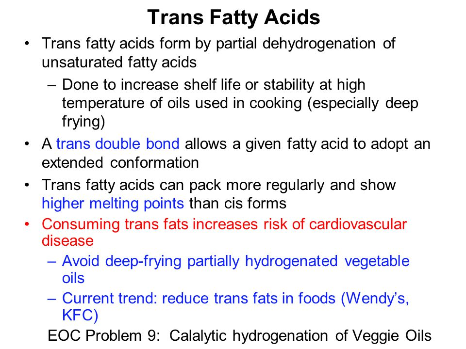 Trans Fatty Acids Trans fatty acids form by partial dehydrogenation of unsaturated fatty acids –Done to increase shelf life or stability at high temperature of oils used in cooking (especially deep frying) A trans double bond allows a given fatty acid to adopt an extended conformation Trans fatty acids can pack more regularly and show higher melting points than cis forms Consuming trans fats increases risk of cardiovascular disease –Avoid deep-frying partially hydrogenated vegetable oils –Current trend: reduce trans fats in foods (Wendy's, KFC) EOC Problem 9: Calalytic hydrogenation of Veggie Oils