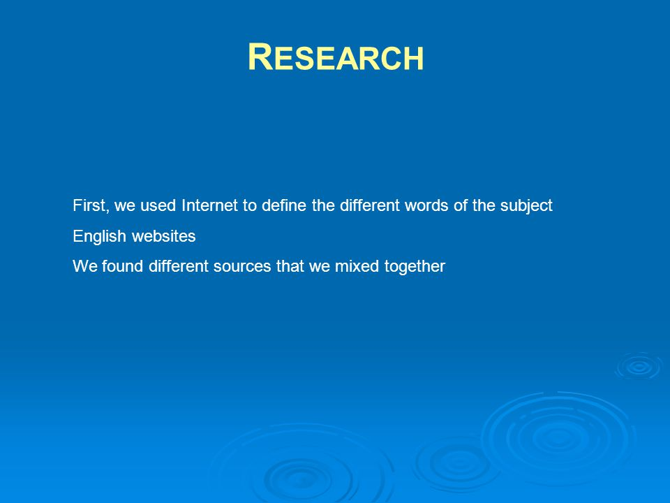 First, we used Internet to define the different words of the subject English websites We found different sources that we mixed together R ESEARCH