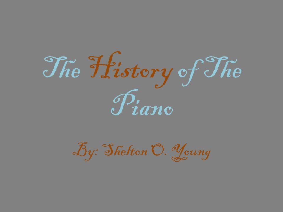 The History of The Piano By: Shelton O. Young