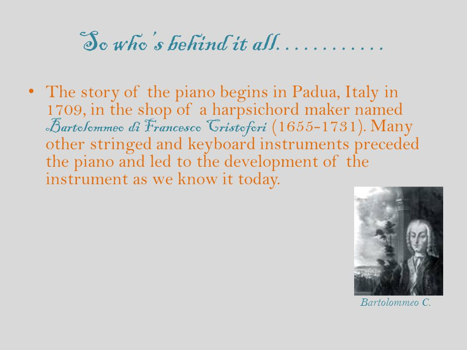 So who's behind it all………… The story of the piano begins in Padua, Italy in 1709, in the shop of a harpsichord maker named Bartolommeo di Francesco Cristofori (1655-1731).
