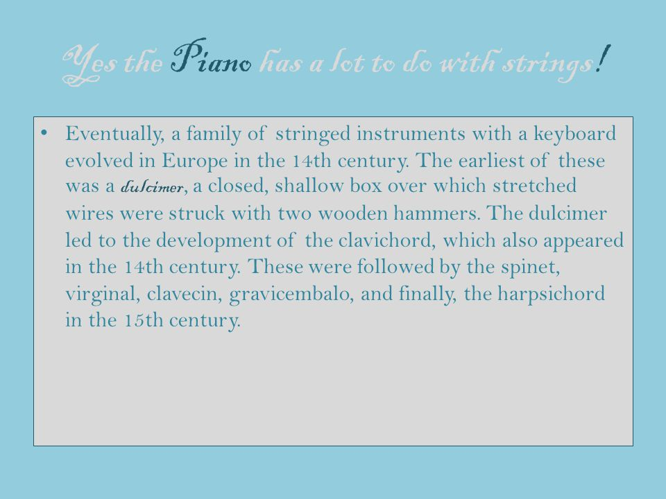 Yes the Piano has a lot to do with strings! Eventually, a family of stringed instruments with a keyboard evolved in Europe in the 14th century. The ea