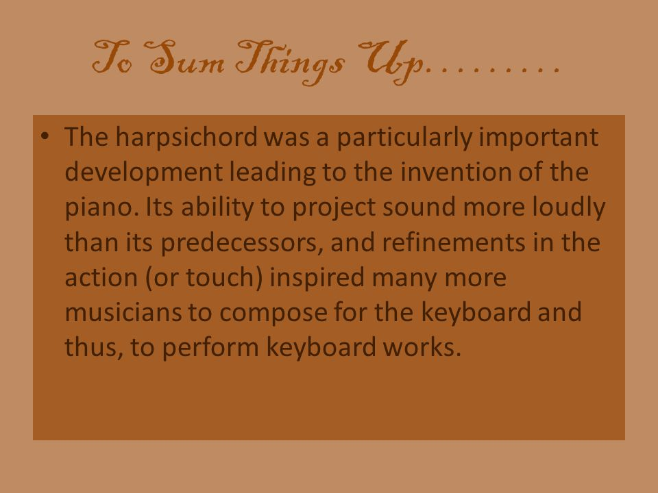To Sum Things Up……… The harpsichord was a particularly important development leading to the invention of the piano.