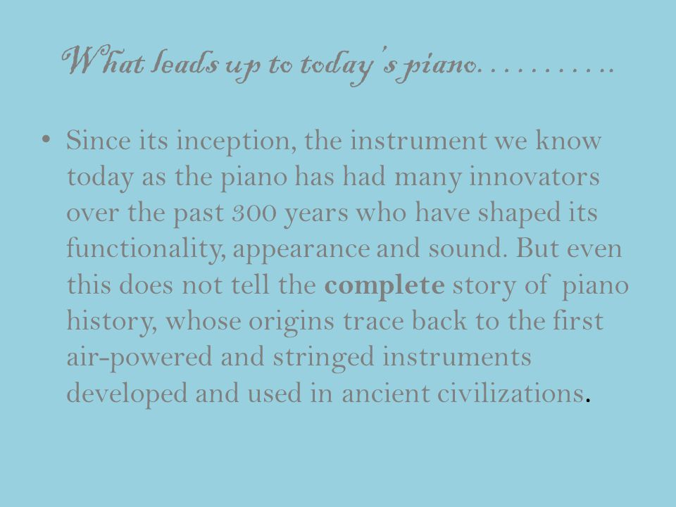 What leads up to today's piano……….. Since its inception, the instrument we know today as the piano has had many innovators over the past 300 years who