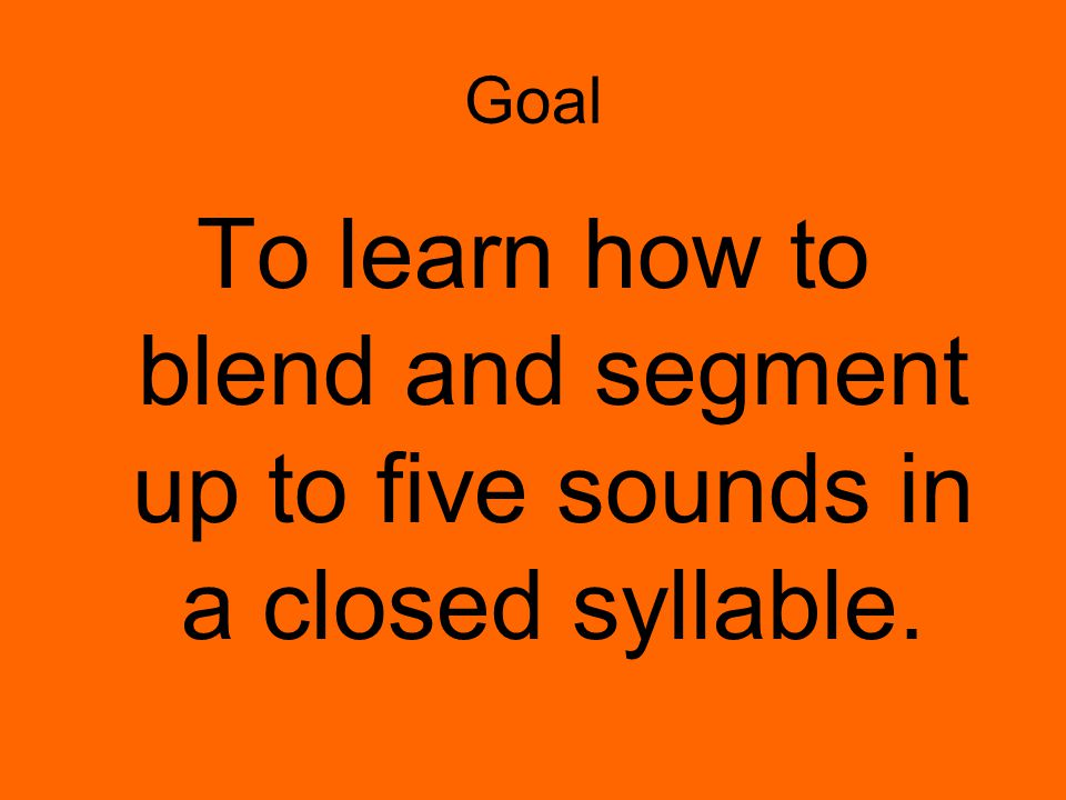 Goal To learn how to blend and segment up to five sounds in a closed syllable.
