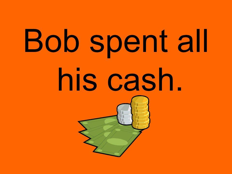 Bob spent all his cash.