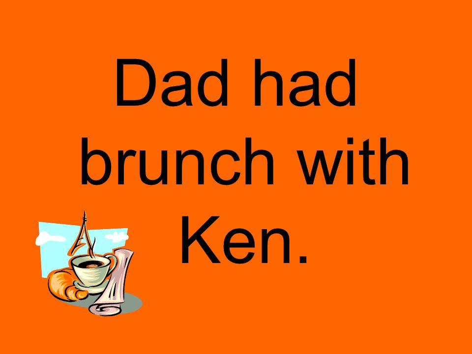 Dad had brunch with Ken.