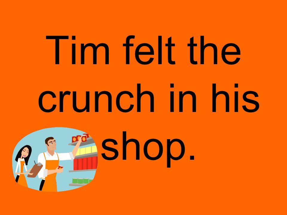 Tim felt the crunch in his shop.