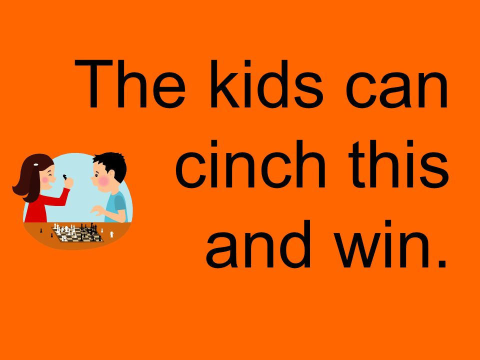 The kids can cinch this and win.