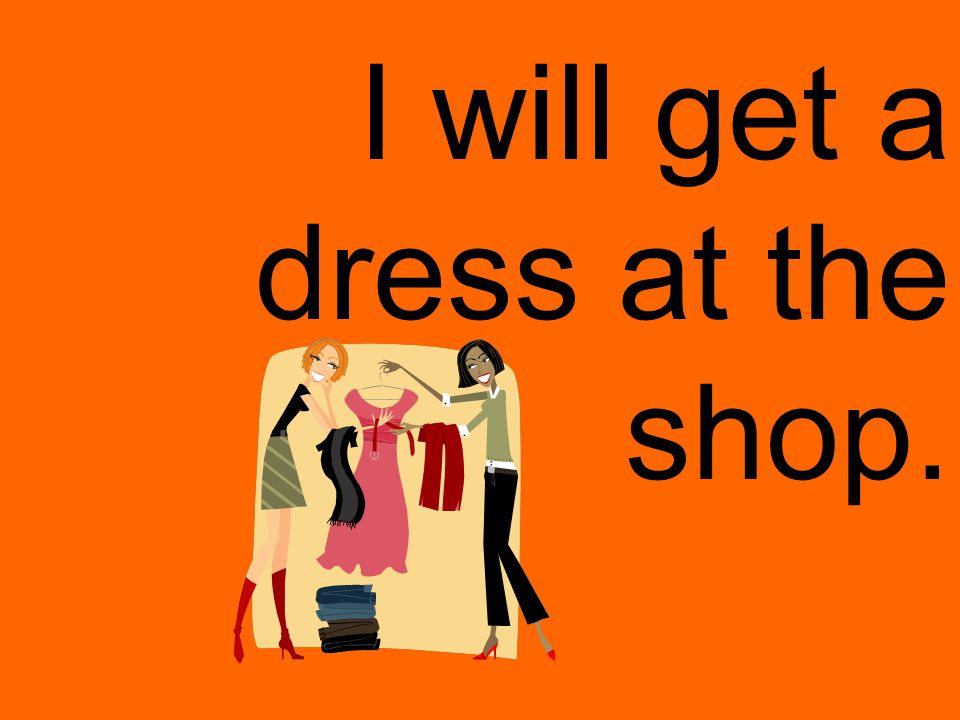 I will get a dress at the shop.