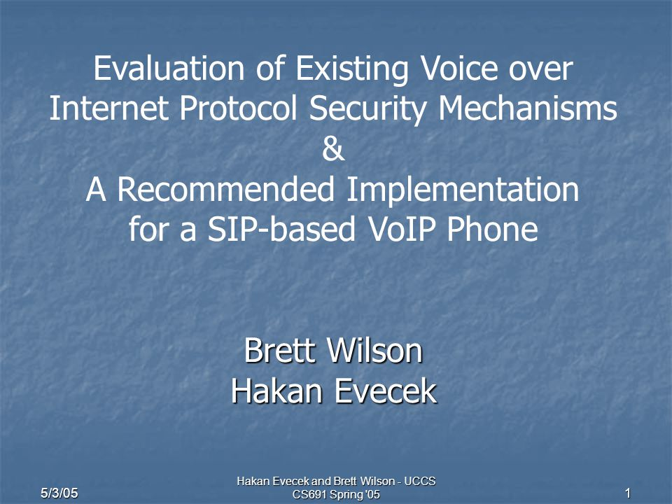 5/3/05 Hakan Evecek and Brett Wilson - UCCS CS691 Spring 05 1 Evaluation of Existing Voice over Internet Protocol Security Mechanisms & A Recommended Implementation for a SIP-based VoIP Phone Brett Wilson Hakan Evecek