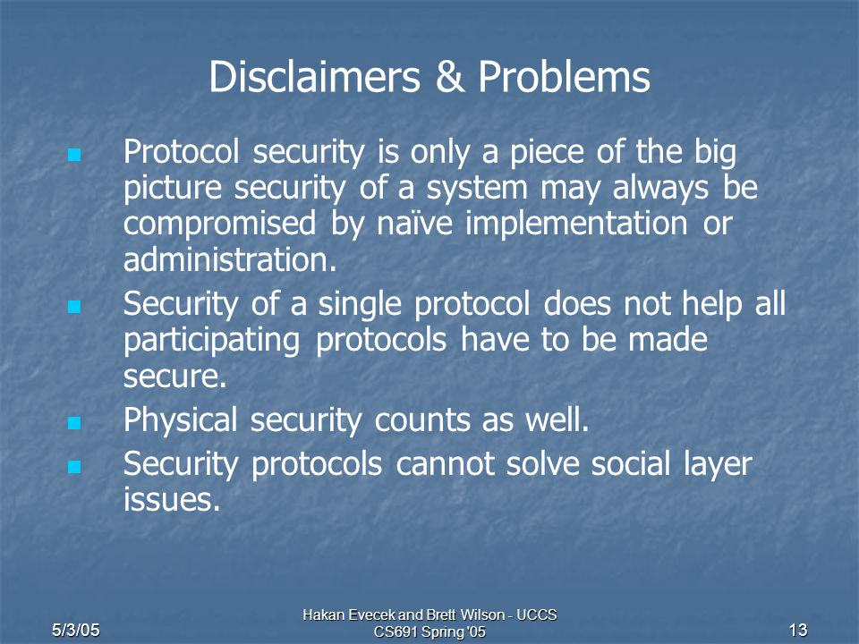 5/3/05 Hakan Evecek and Brett Wilson - UCCS CS691 Spring 05 13 Disclaimers & Problems Protocol security is only a piece of the big picture security of a system may always be compromised by naïve implementation or administration.