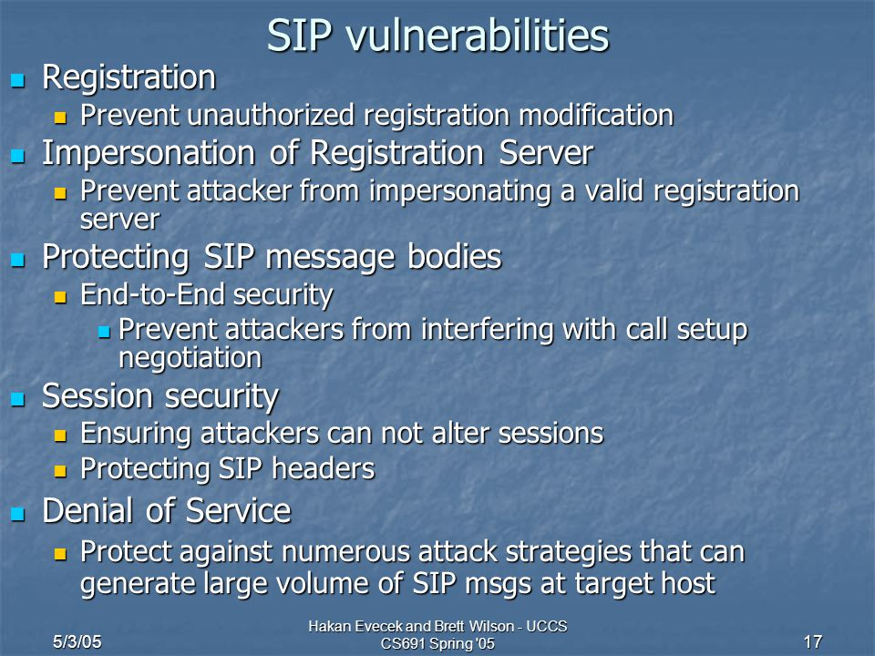 5/3/05 Hakan Evecek and Brett Wilson - UCCS CS691 Spring '05 17 SIP vulnerabilities Registration Registration Prevent unauthorized registration modifi