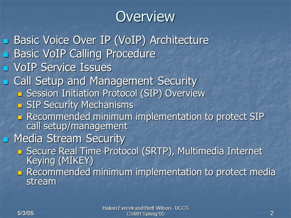 5/3/05 Hakan Evecek and Brett Wilson - UCCS CS691 Spring '05 2 Overview Basic Voice Over IP (VoIP) Architecture Basic Voice Over IP (VoIP) Architectur