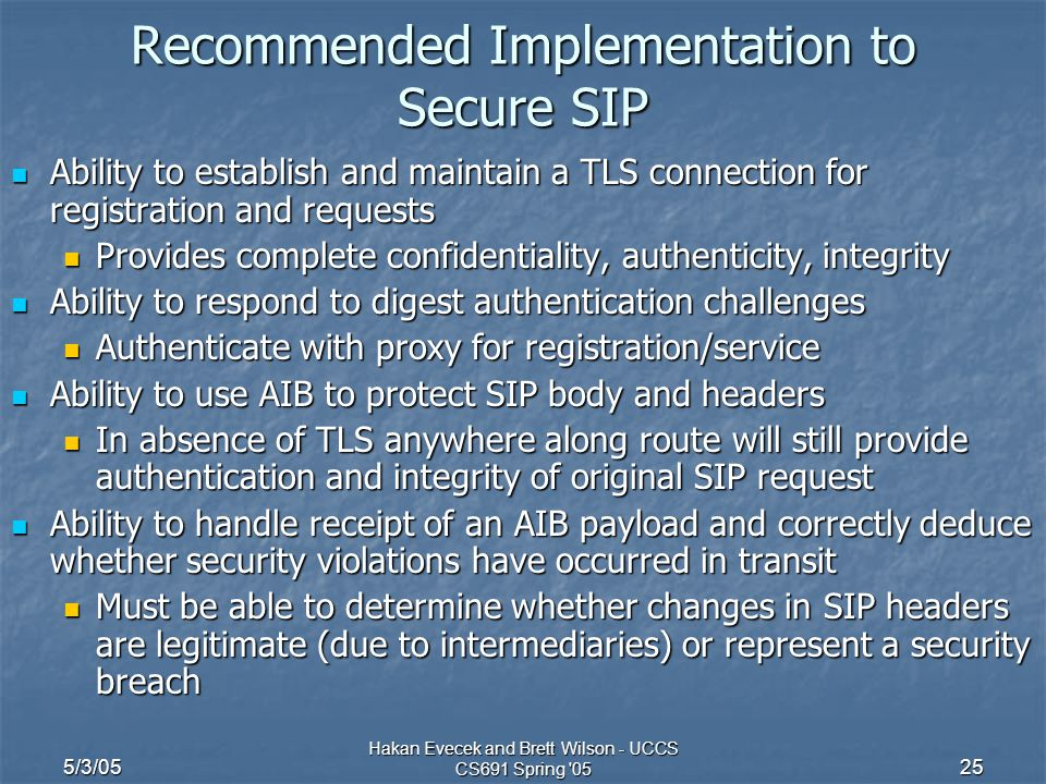 5/3/05 Hakan Evecek and Brett Wilson - UCCS CS691 Spring '05 25 Recommended Implementation to Secure SIP Ability to establish and maintain a TLS conne