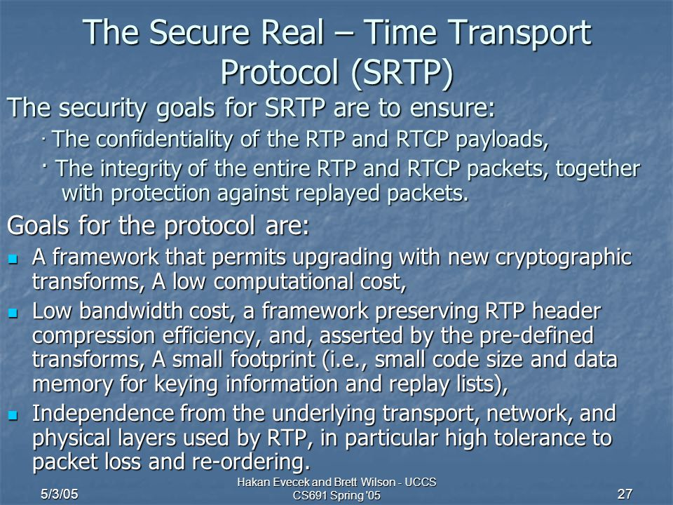 5/3/05 Hakan Evecek and Brett Wilson - UCCS CS691 Spring 05 27 The Secure Real – Time Transport Protocol (SRTP) The security goals for SRTP are to ensure: · The confidentiality of the RTP and RTCP payloads, · The integrity of the entire RTP and RTCP packets, together with protection against replayed packets.