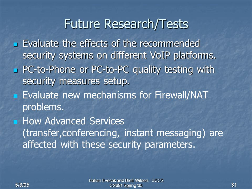 5/3/05 Hakan Evecek and Brett Wilson - UCCS CS691 Spring '05 31 Future Research/Tests Evaluate the effects of the recommended security systems on diff