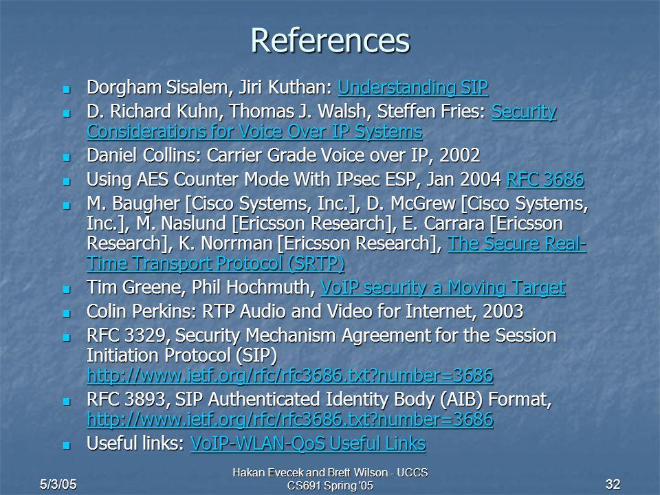 5/3/05 Hakan Evecek and Brett Wilson - UCCS CS691 Spring 05 32 References Dorgham Sisalem, Jiri Kuthan: Understanding SIP Dorgham Sisalem, Jiri Kuthan: Understanding SIPUnderstanding SIPUnderstanding SIP D.