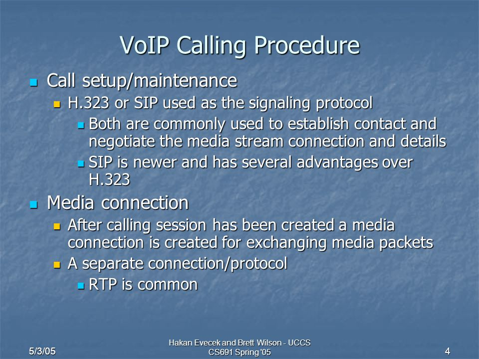 5/3/05 Hakan Evecek and Brett Wilson - UCCS CS691 Spring '05 4 VoIP Calling Procedure Call setup/maintenance Call setup/maintenance H.323 or SIP used