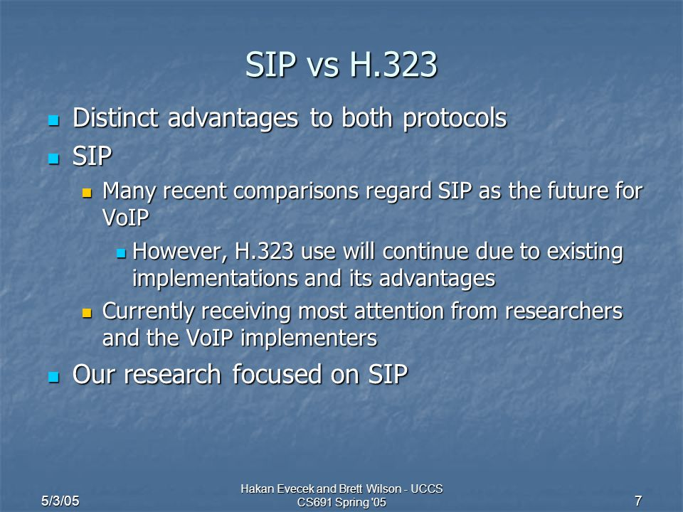 5/3/05 Hakan Evecek and Brett Wilson - UCCS CS691 Spring '05 7 SIP vs H.323 Distinct advantages to both protocols Distinct advantages to both protocol