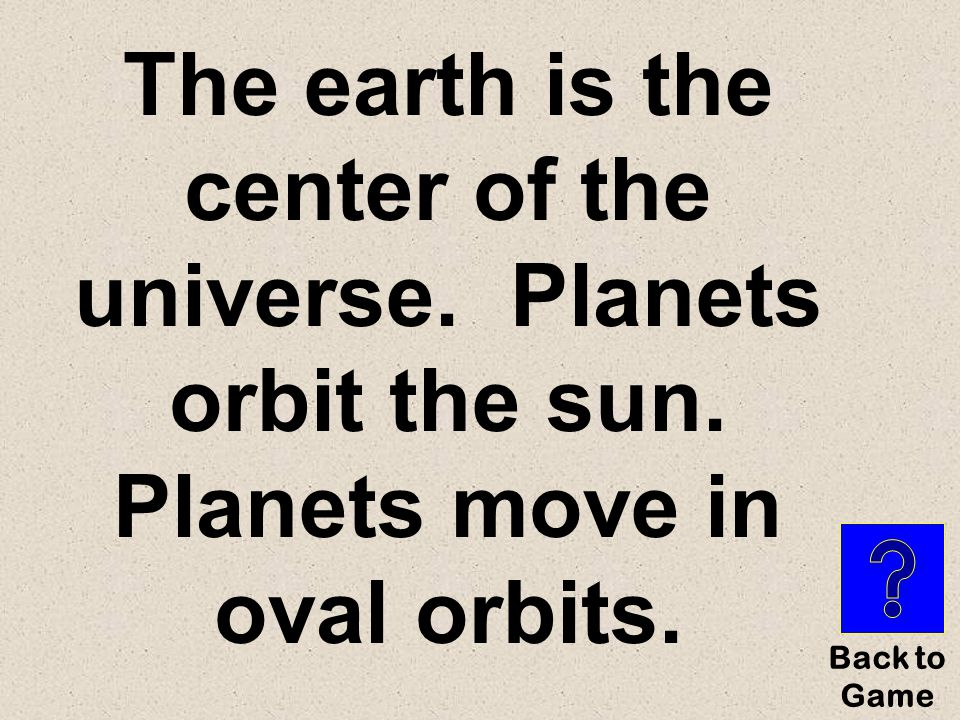 Put these beliefs in order from oldest to newest: Planets orbit the sun Planets move in oval orbits The earth is the center of the universe.